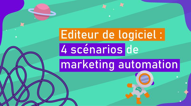 Editeur de logiciel : 4 scénarios de marketing automation